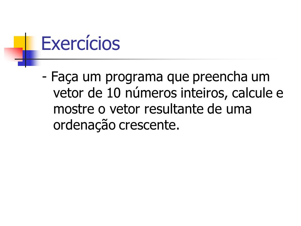 Exercícios- Faça um programa que preencha um vetor de 10 números inteiros, calcule e mostre o vetor resultante de uma ordenação crescente.