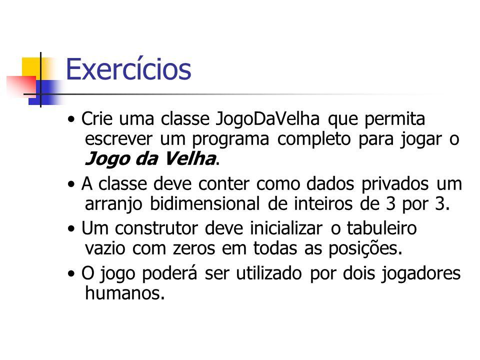 Exercícios • Crie uma classe JogoDaVelha que permita escrever um programa completo para jogar o Jogo da Velha.