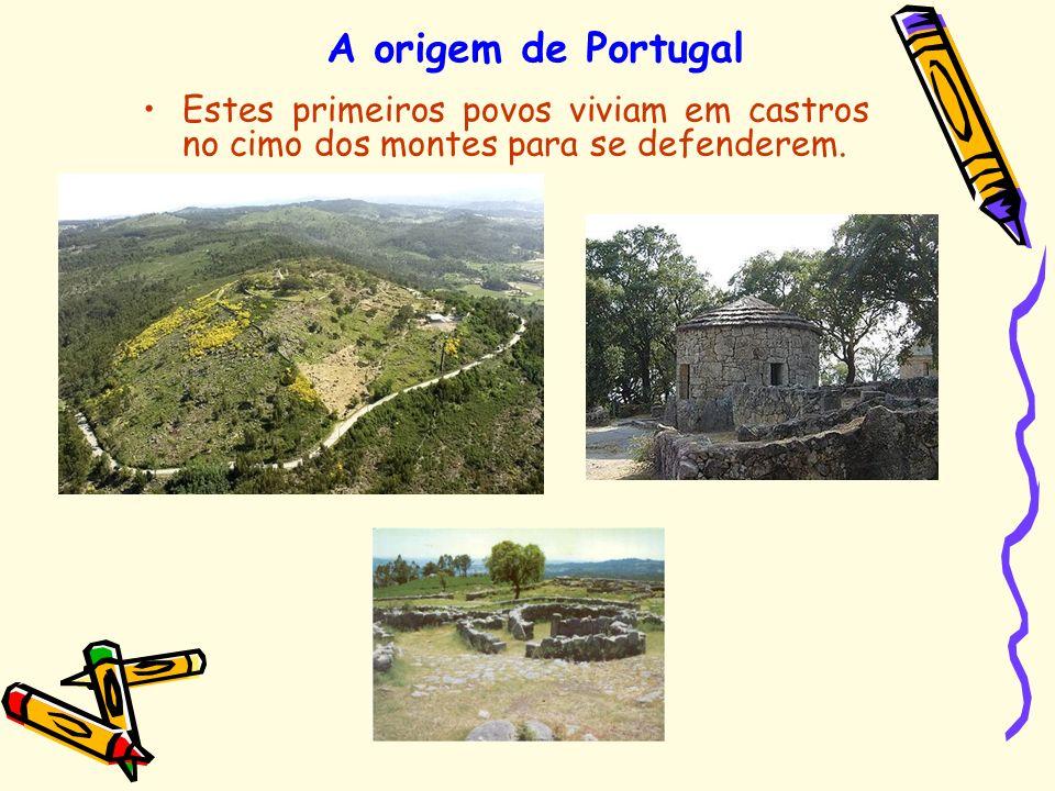 A origem de Portugal Estes primeiros povos viviam em castros no cimo dos montes para se defenderem.