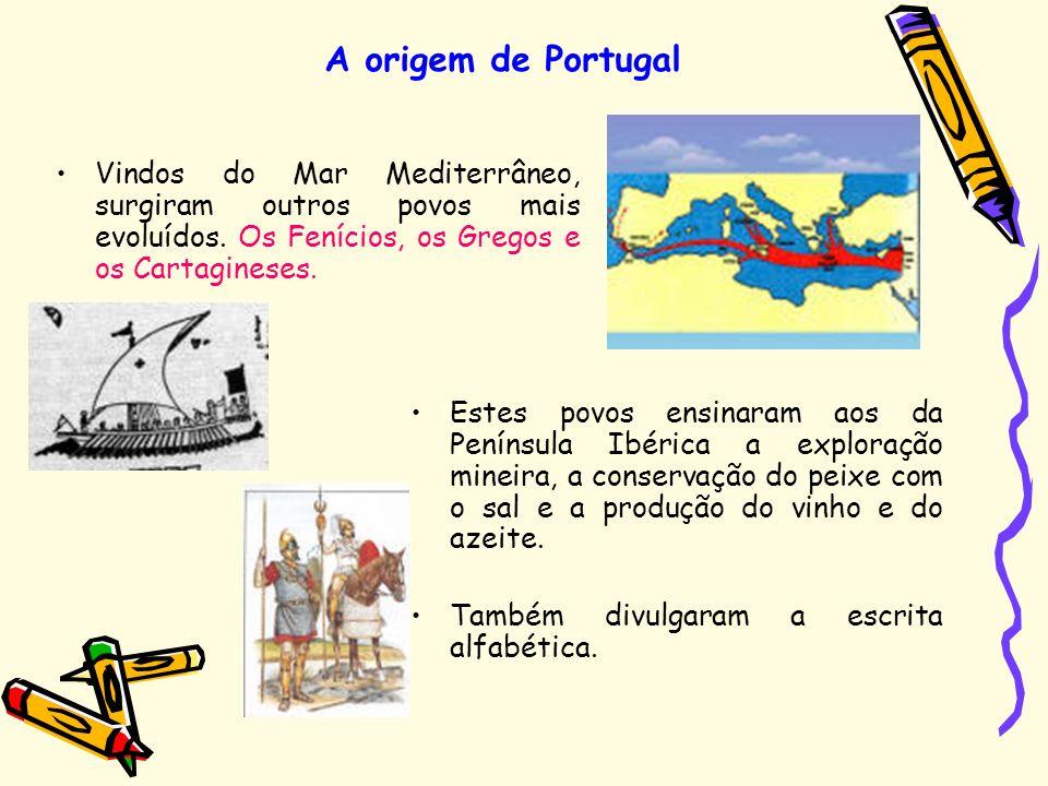 A origem de Portugal Vindos do Mar Mediterrâneo, surgiram outros povos mais evoluídos. Os Fenícios, os Gregos e os Cartagineses.