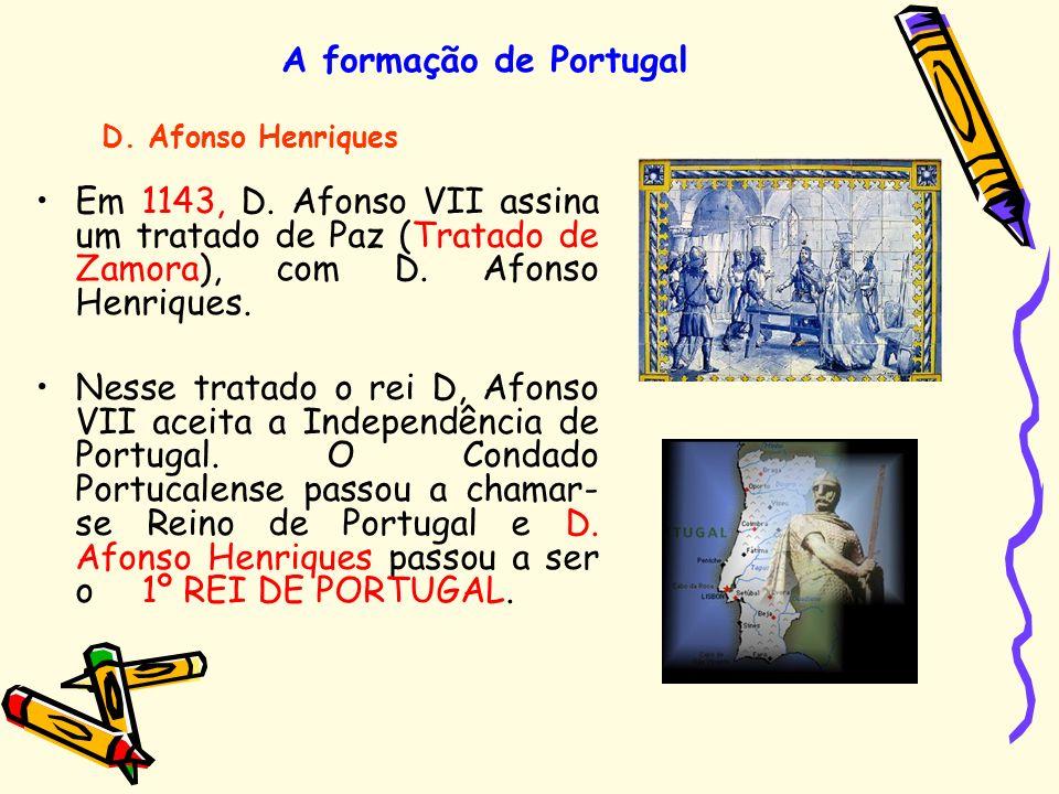 A formação de Portugal D. Afonso Henriques. Em 1143, D. Afonso VII assina um tratado de Paz (Tratado de Zamora), com D. Afonso Henriques.