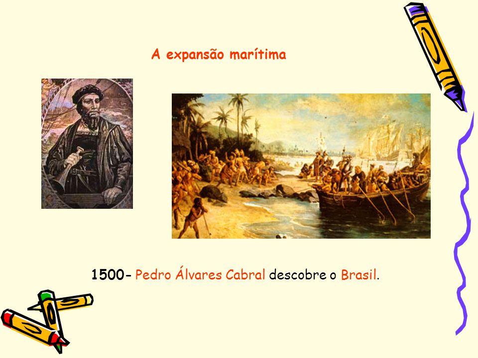 A expansão marítima 1500- Pedro Álvares Cabral descobre o Brasil.