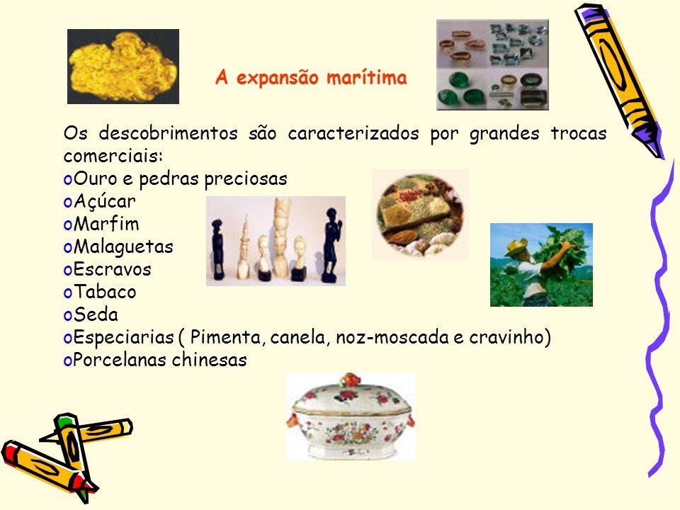 A expansão marítima Os descobrimentos são caracterizados por grandes trocas comerciais: Ouro e pedras preciosas.