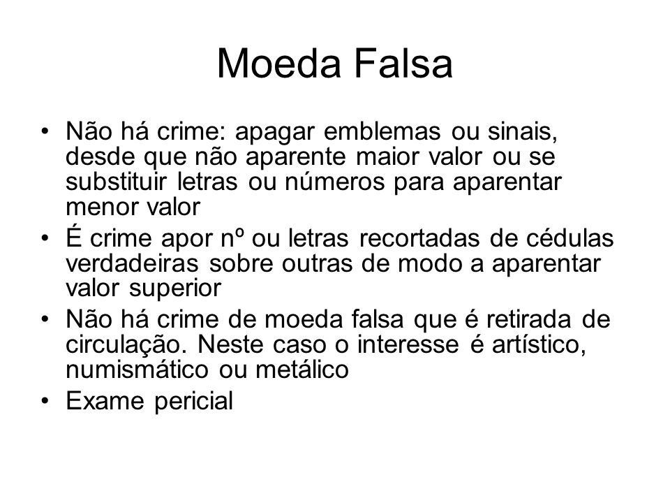 Moeda Falsa Não há crime: apagar emblemas ou sinais, desde que não aparente maior valor ou se substituir letras ou números para aparentar menor valor.