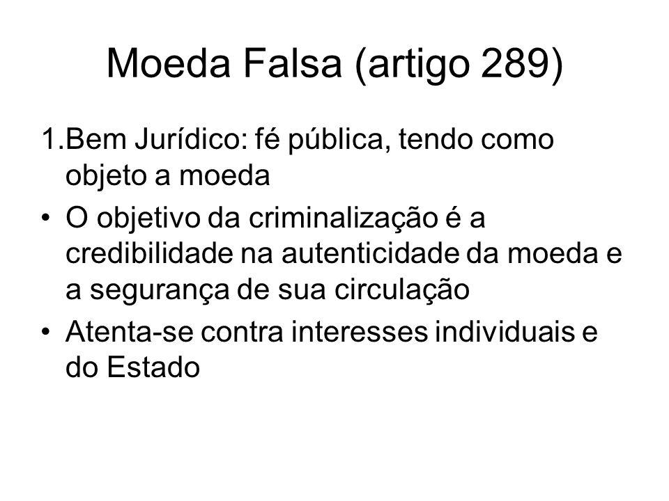 Moeda Falsa (artigo 289) 1.Bem Jurídico: fé pública, tendo como objeto a moeda.