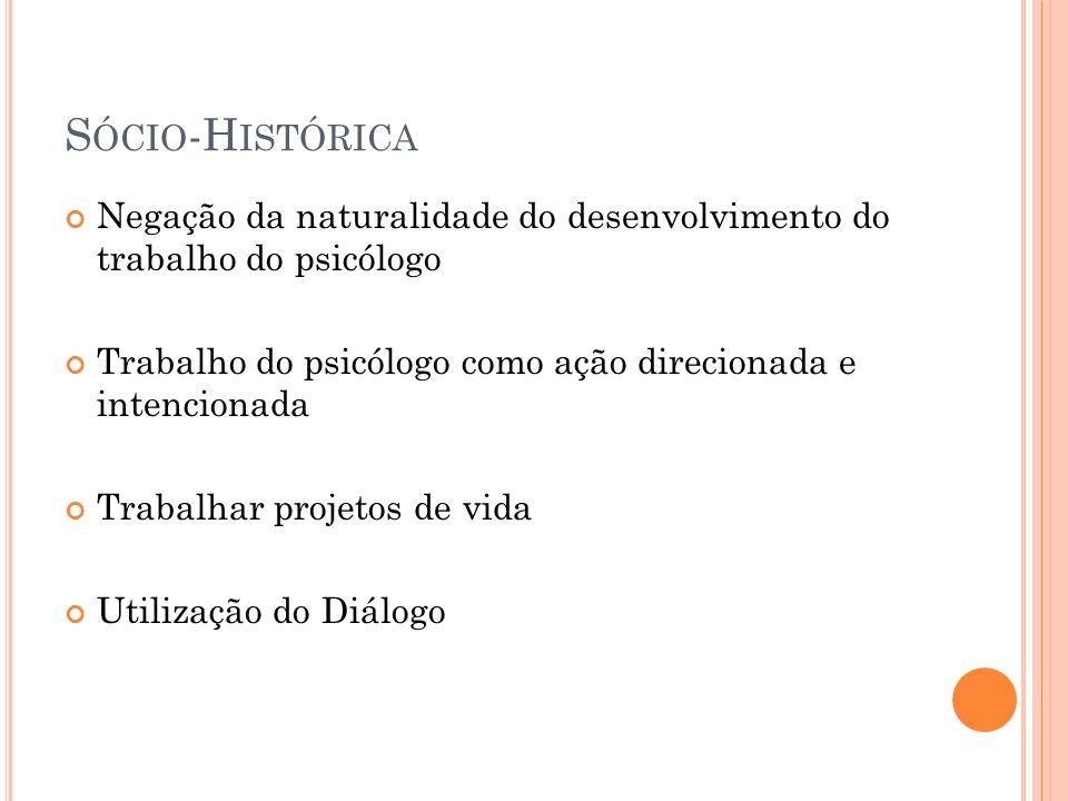 Sócio-HistóricaNegação da naturalidade do desenvolvimento do trabalho do psicólogo. Trabalho do psicólogo como ação direcionada e intencionada.