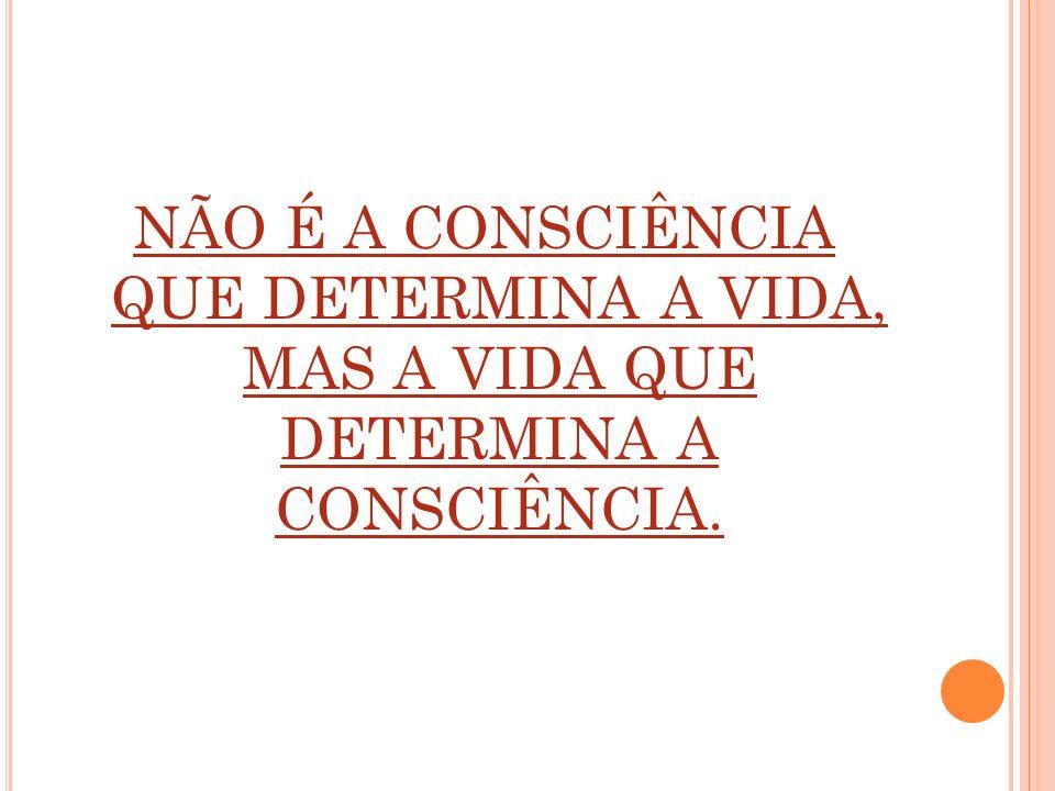 NÃO É A CONSCIÊNCIA QUE DETERMINA A VIDA, MAS A VIDA QUE DETERMINA A CONSCIÊNCIA.