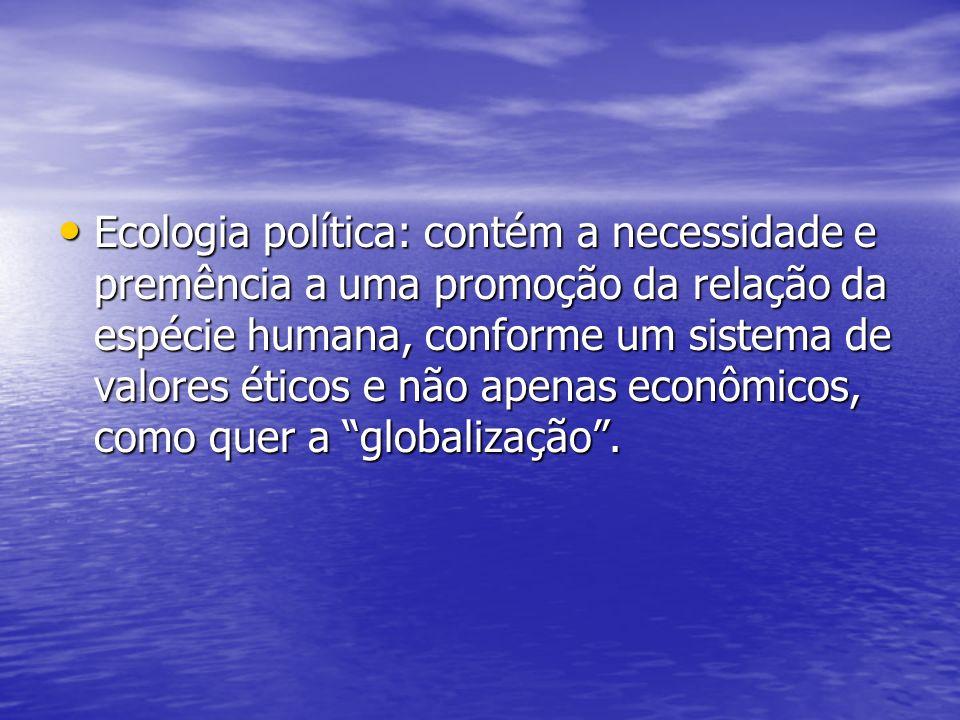 Ecologia política: contém a necessidade e premência a uma promoção da relação da espécie humana, conforme um sistema de valores éticos e não apenas econômicos, como quer a globalização .