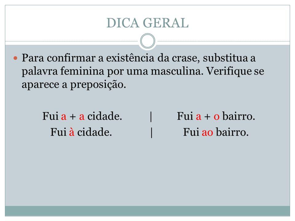 DICA GERAL Para confirmar a existência da crase, substitua a palavra feminina por uma masculina. Verifique se aparece a preposição.