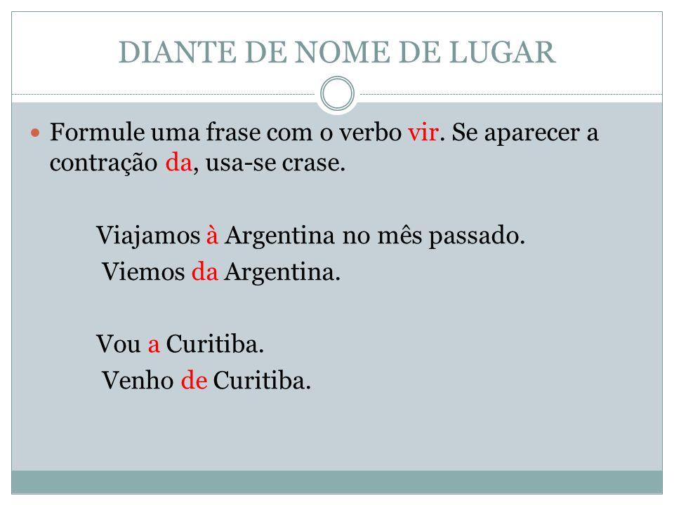 DIANTE DE NOME DE LUGAR Formule uma frase com o verbo vir. Se aparecer a contração da, usa-se crase.