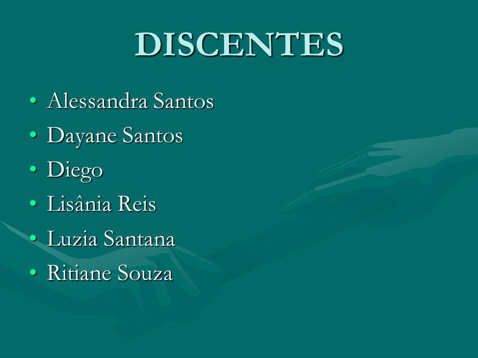 DISCENTES Alessandra Santos Dayane Santos Diego Lisânia Reis