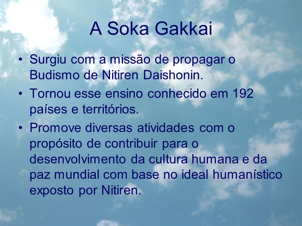 A Soka GakkaiSurgiu com a missão de propagar o Budismo de Nitiren Daishonin. Tornou esse ensino conhecido em 192 países e territórios.