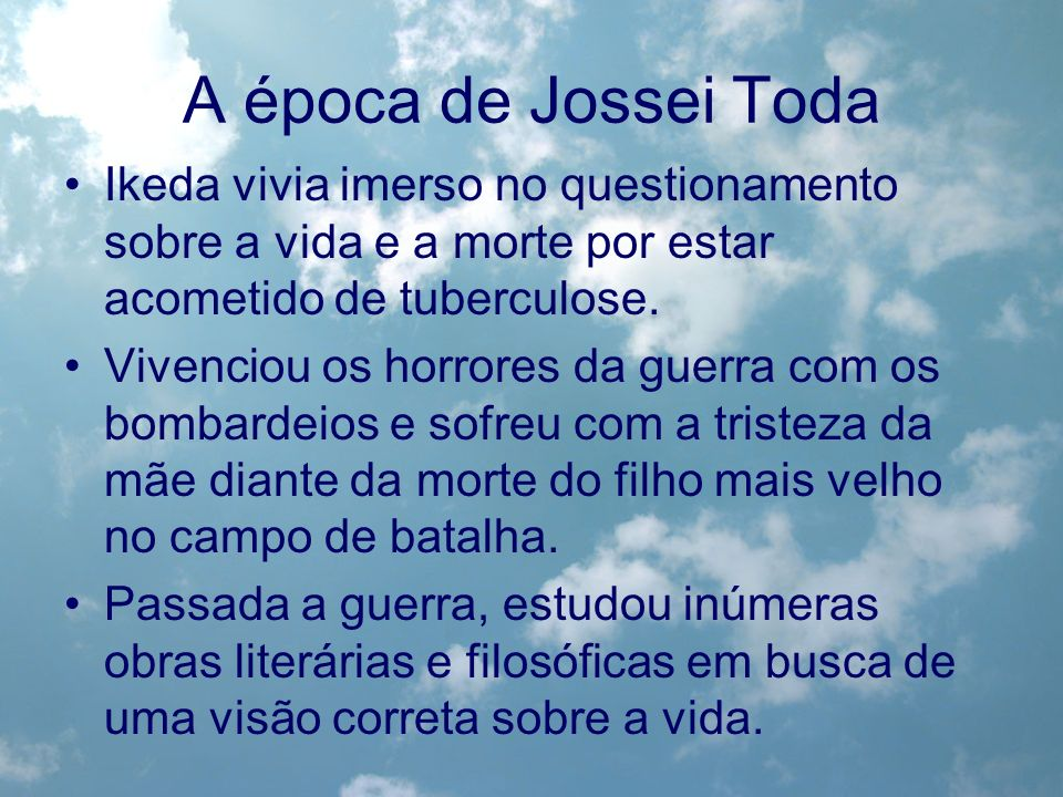 A época de Jossei TodaIkeda vivia imerso no questionamento sobre a vida e a morte por estar acometido de tuberculose.