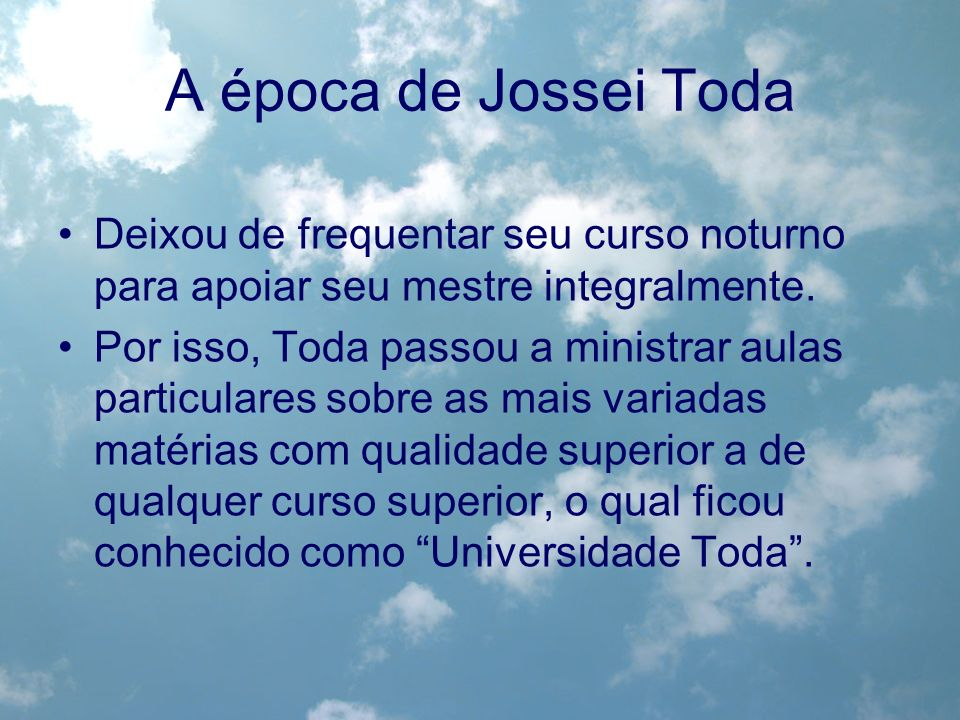 A época de Jossei Toda Deixou de frequentar seu curso noturno para apoiar seu mestre integralmente.