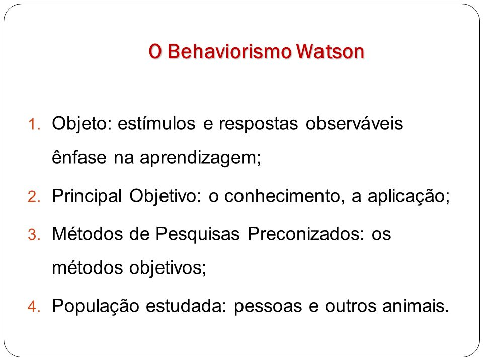 O Behaviorismo Watson Objeto: estímulos e respostas observáveis ênfase na aprendizagem; Principal Objetivo: o conhecimento, a aplicação;