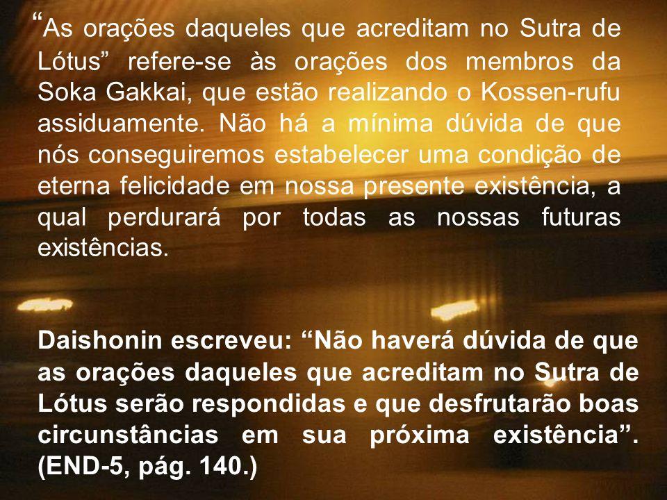 As orações daqueles que acreditam no Sutra de Lótus refere-se às orações dos membros da Soka Gakkai, que estão realizando o Kossen-rufu assiduamente. Não há a mínima dúvida de que nós conseguiremos estabelecer uma condição de eterna felicidade em nossa presente existência, a qual perdurará por todas as nossas futuras existências.