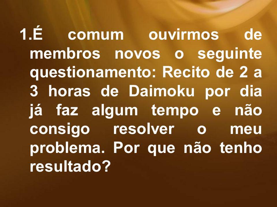 É comum ouvirmos de membros novos o seguinte questionamento: Recito de 2 a 3 horas de Daimoku por dia já faz algum tempo e não consigo resolver o meu problema.