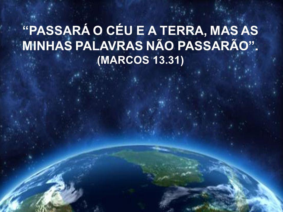 PASSARÁ O CÉU E A TERRA, MAS AS MINHAS PALAVRAS NÃO PASSARÃO .
