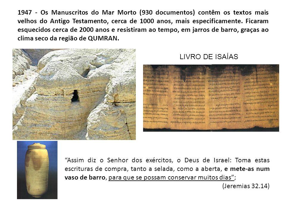 1947 - Os Manuscritos do Mar Morto (930 documentos) contêm os textos mais velhos do Antigo Testamento, cerca de 1000 anos, mais especificamente. Ficaram esquecidos cerca de 2000 anos e resistiram ao tempo, em jarros de barro, graças ao clima seco da região de QUMRAN.