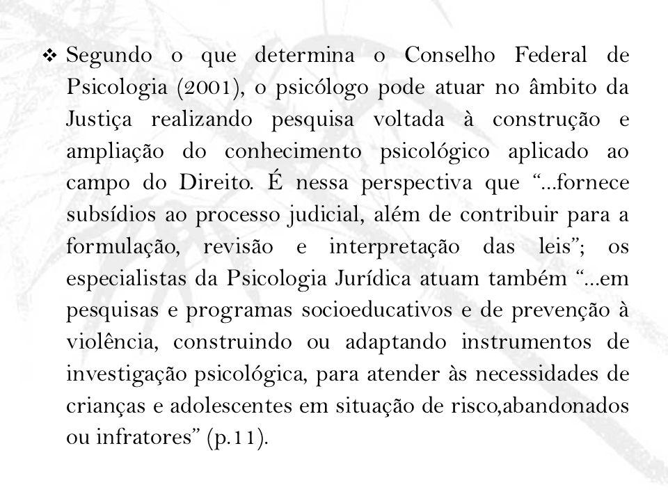Segundo o que determina o Conselho Federal de Psicologia (2001), o psicólogo pode atuar no âmbito da Justiça realizando pesquisa voltada à construção e ampliação do conhecimento psicológico aplicado ao campo do Direito.