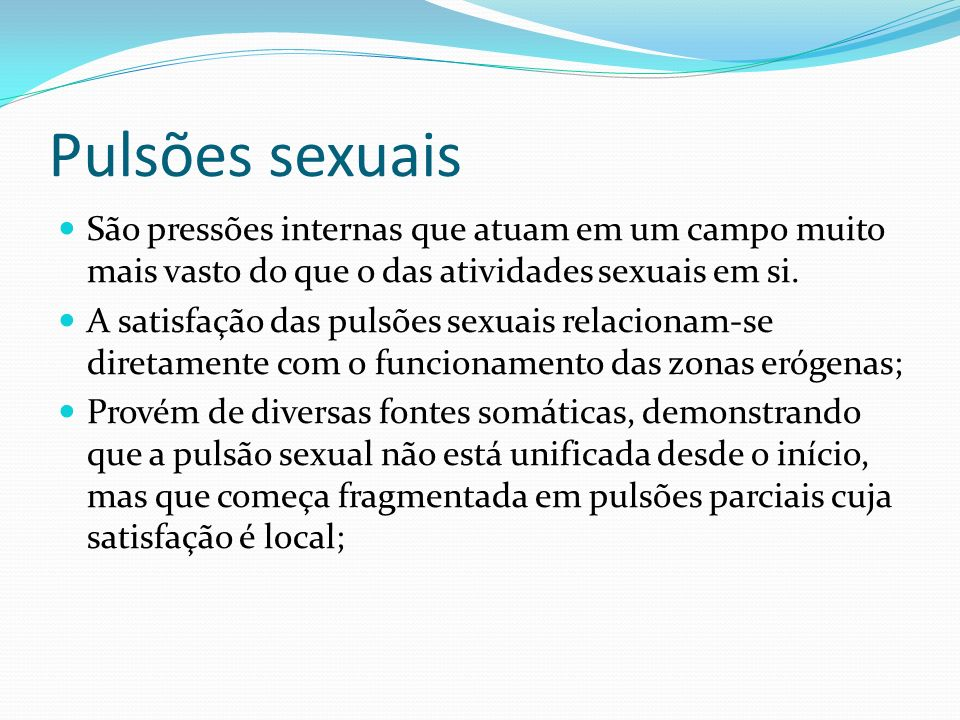 Pulsões sexuais São pressões internas que atuam em um campo muito mais vasto do que o das atividades sexuais em si.
