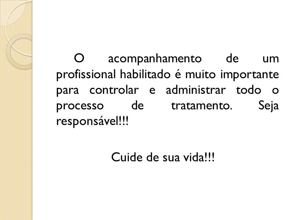 O acompanhamento de um profissional habilitado é muito importante para controlar e administrar todo o processo de tratamento. Seja responsável!!!