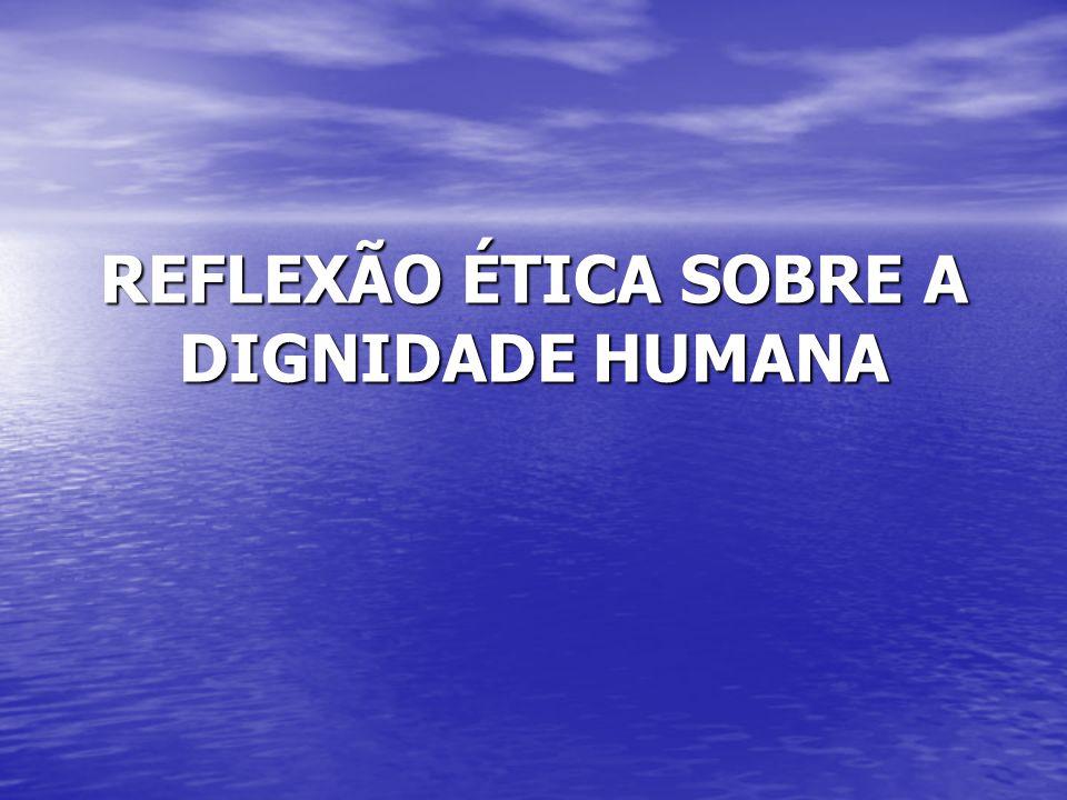 REFLEXÃO ÉTICA SOBRE A DIGNIDADE HUMANA