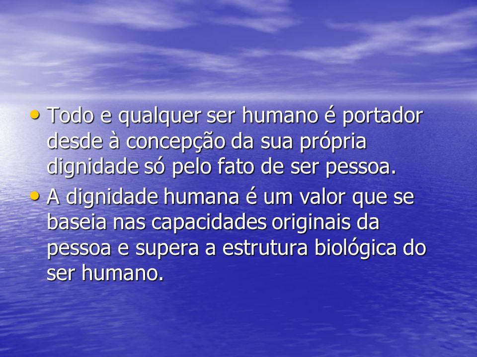 Todo e qualquer ser humano é portador desde à concepção da sua própria dignidade só pelo fato de ser pessoa.