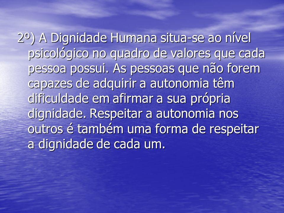 2º) A Dignidade Humana situa-se ao nível psicológico no quadro de valores que cada pessoa possui.