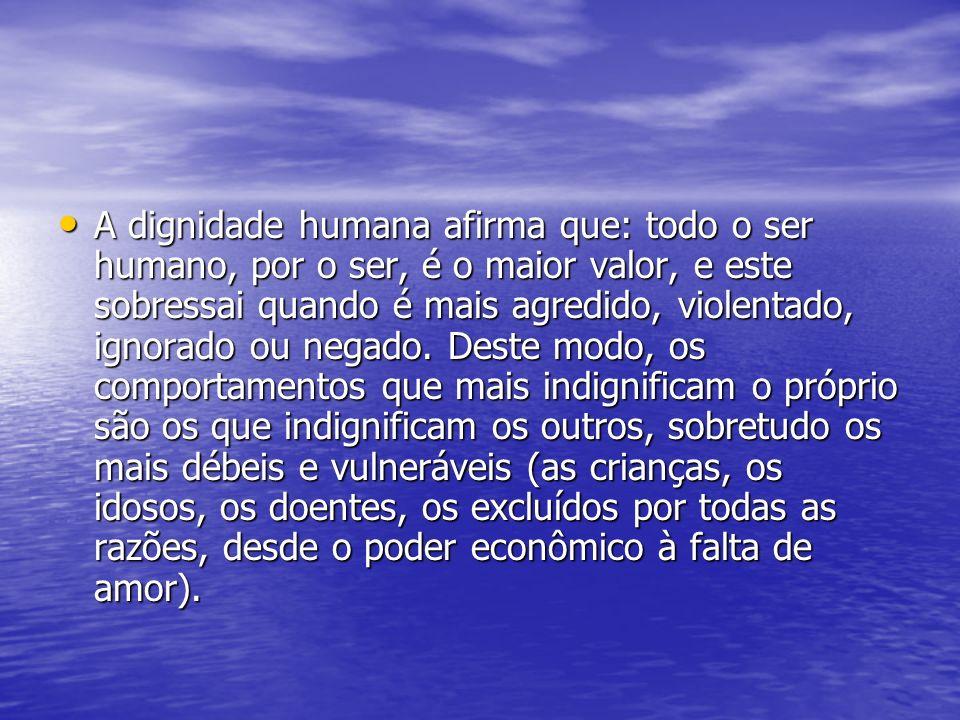 A dignidade humana afirma que: todo o ser humano, por o ser, é o maior valor, e este sobressai quando é mais agredido, violentado, ignorado ou negado.