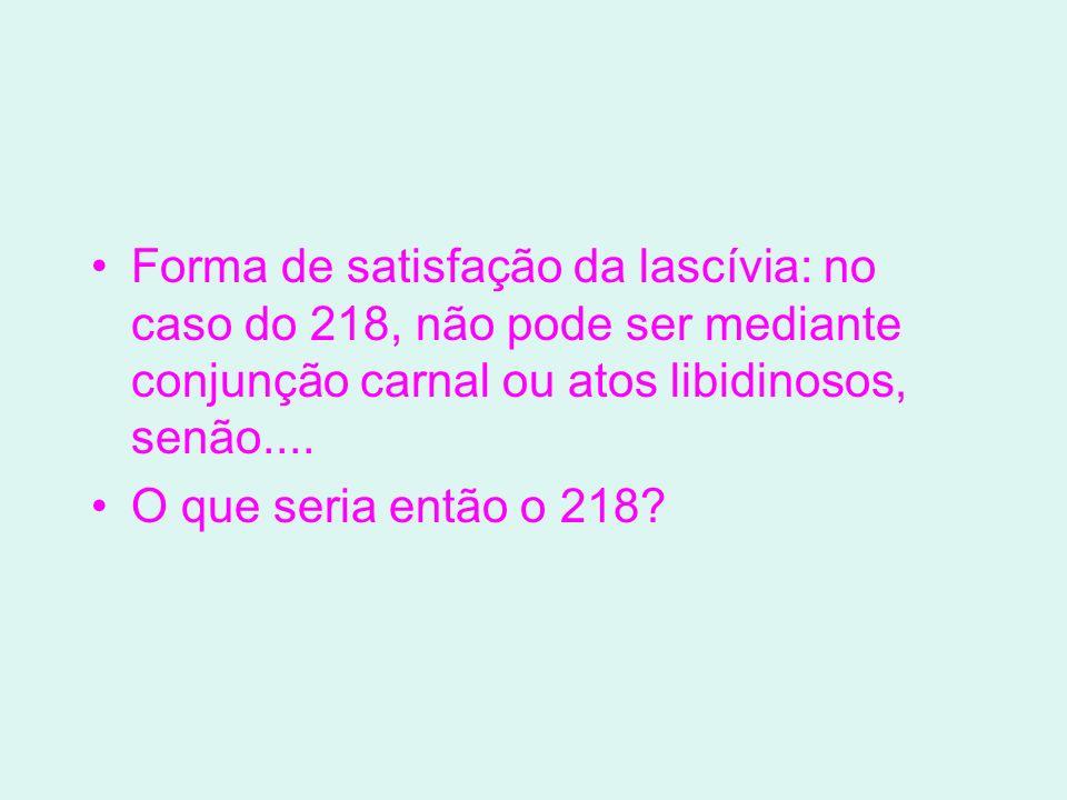 Forma de satisfação da lascívia: no caso do 218, não pode ser mediante conjunção carnal ou atos libidinosos, senão....