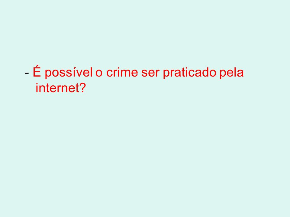 - É possível o crime ser praticado pela internet