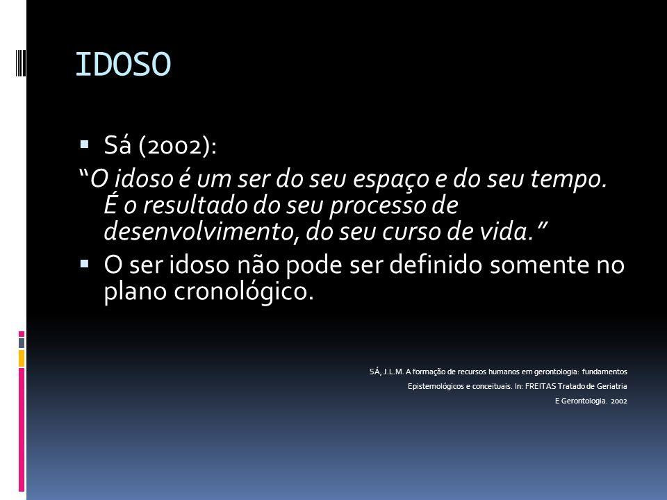 IDOSO Sá (2002): O idoso é um ser do seu espaço e do seu tempo. É o resultado do seu processo de desenvolvimento, do seu curso de vida.