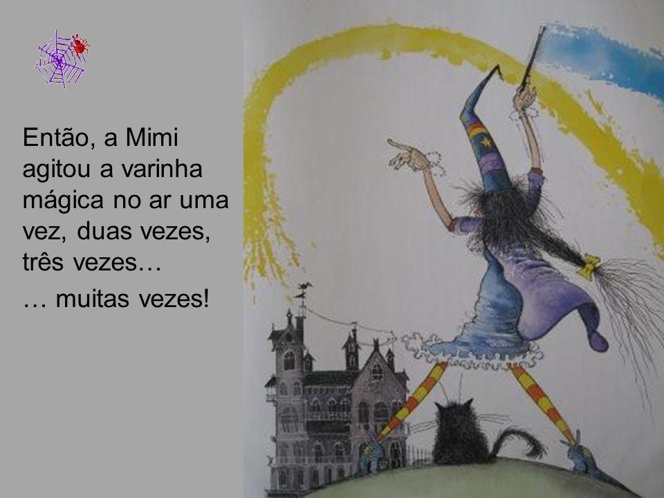 Então, a Mimi agitou a varinha mágica no ar uma vez, duas vezes, três vezes…