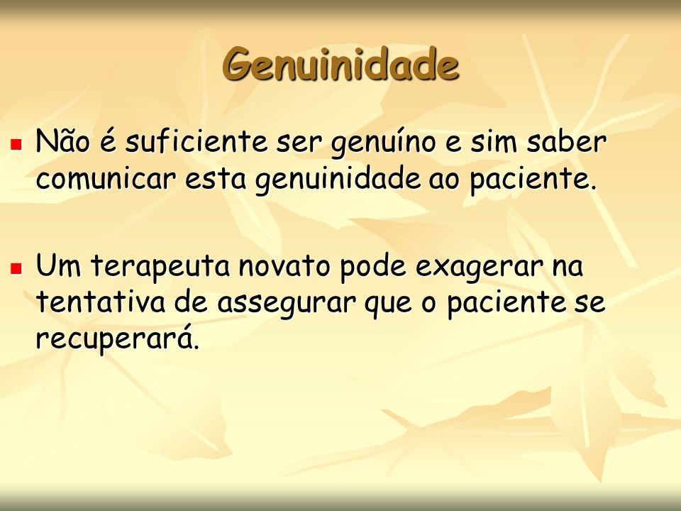 Genuinidade Não é suficiente ser genuíno e sim saber comunicar esta genuinidade ao paciente.