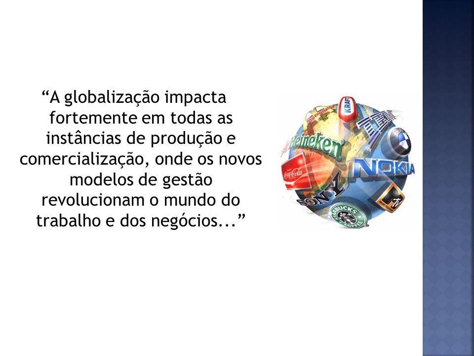 A globalização impacta fortemente em todas as instâncias de produção e comercialização, onde os novos modelos de gestão revolucionam o mundo do trabalho e dos negócios...