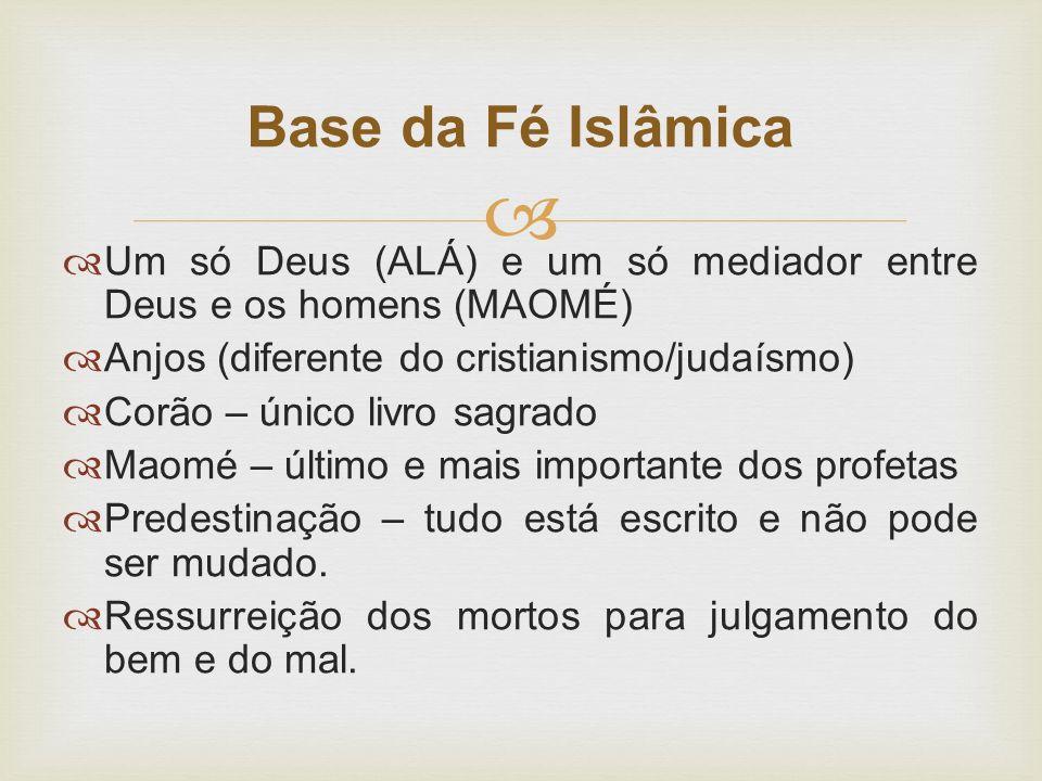 Base da Fé Islâmica Um só Deus (ALÁ) e um só mediador entre Deus e os homens (MAOMÉ) Anjos (diferente do cristianismo/judaísmo)