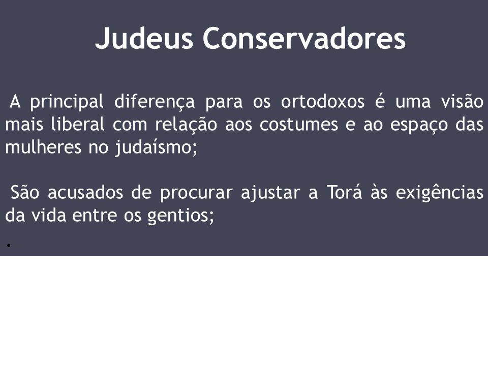 Judeus Conservadores A principal diferença para os ortodoxos é uma visão mais liberal com relação aos costumes e ao espaço das mulheres no judaísmo;
