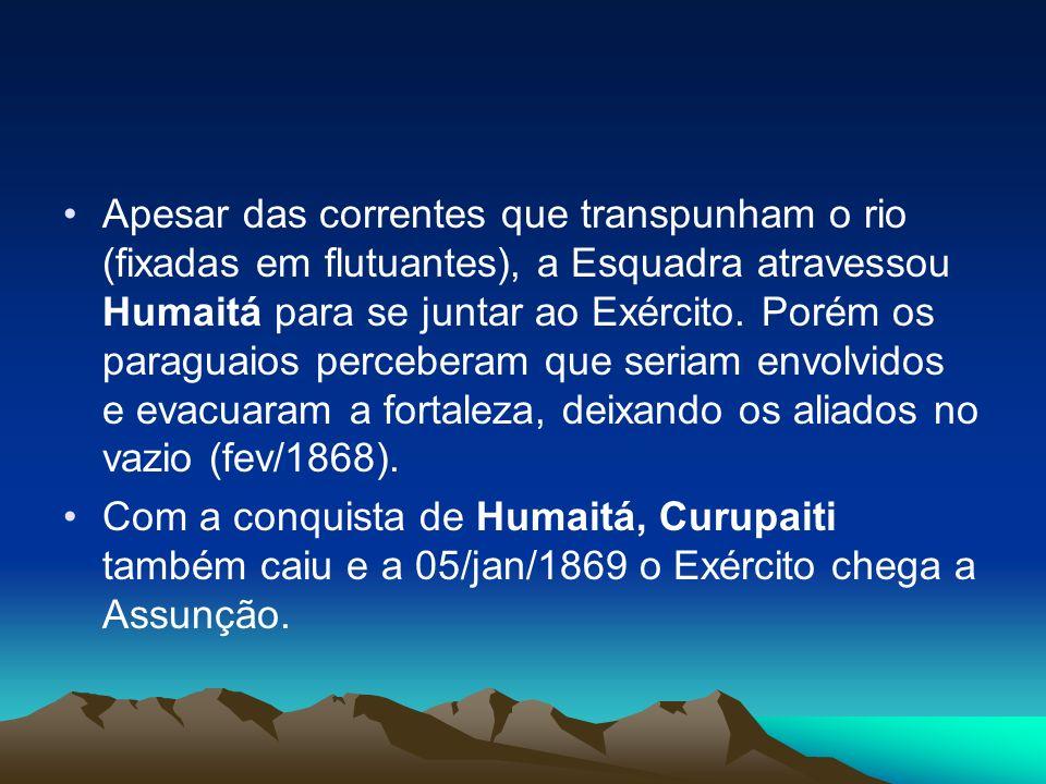 Apesar das correntes que transpunham o rio (fixadas em flutuantes), a Esquadra atravessou Humaitá para se juntar ao Exército. Porém os paraguaios perceberam que seriam envolvidos e evacuaram a fortaleza, deixando os aliados no vazio (fev/1868).