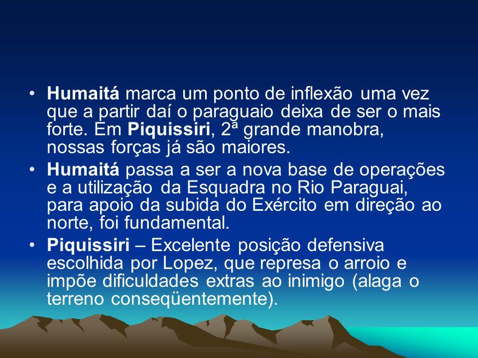 Humaitá marca um ponto de inflexão uma vez que a partir daí o paraguaio deixa de ser o mais forte. Em Piquissiri, 2ª grande manobra, nossas forças já são maiores.