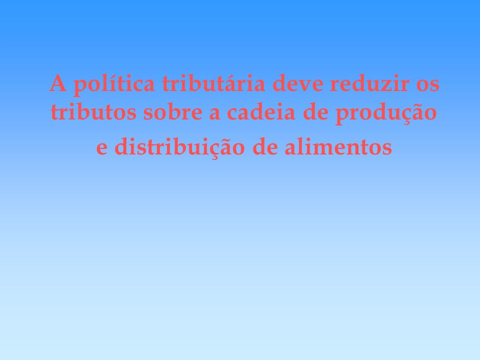 A política tributária deve reduzir os tributos sobre a cadeia de produção e distribuição de alimentos