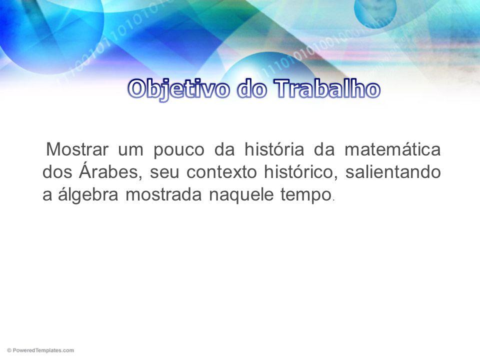Objetivo do Trabalho Mostrar um pouco da história da matemática dos Árabes, seu contexto histórico, salientando a álgebra mostrada naquele tempo.