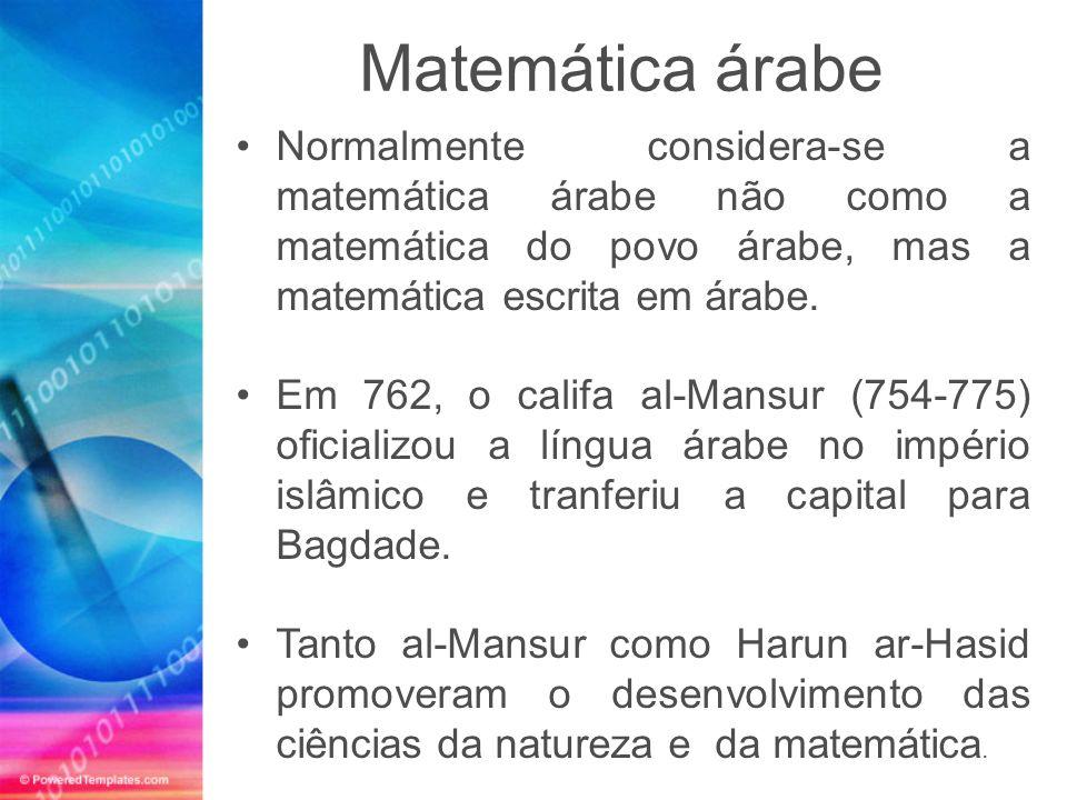 Matemática árabe Normalmente considera-se a matemática árabe não como a matemática do povo árabe, mas a matemática escrita em árabe.