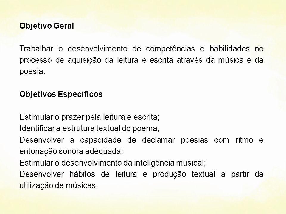 Objetivo Geral Trabalhar o desenvolvimento de competências e habilidades no processo de aquisição da leitura e escrita através da música e da poesia.