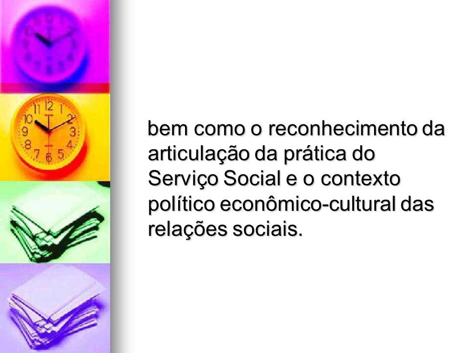 bem como o reconhecimento da articulação da prática do Serviço Social e o contexto político econômico-cultural das relações sociais.