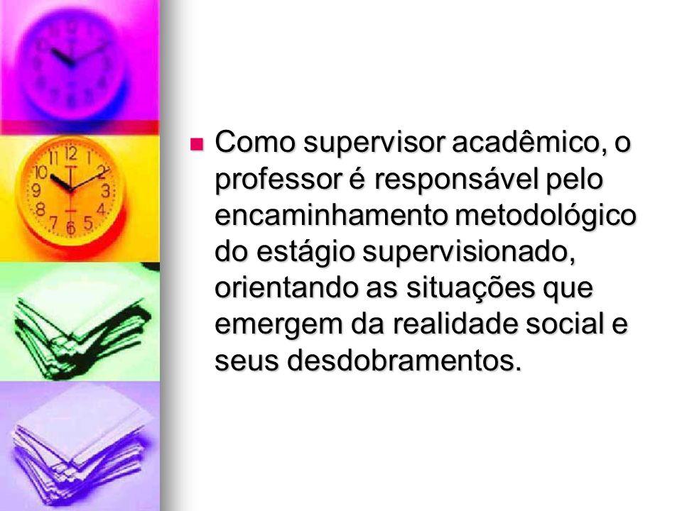 Como supervisor acadêmico, o professor é responsável pelo encaminhamento metodológico do estágio supervisionado, orientando as situações que emergem da realidade social e seus desdobramentos.