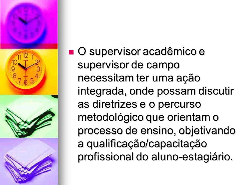 O supervisor acadêmico e supervisor de campo necessitam ter uma ação integrada, onde possam discutir as diretrizes e o percurso metodológico que orientam o processo de ensino, objetivando a qualificação/capacitação profissional do aluno-estagiário.