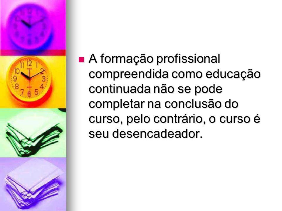A formação profissional compreendida como educação continuada não se pode completar na conclusão do curso, pelo contrário, o curso é seu desencadeador.