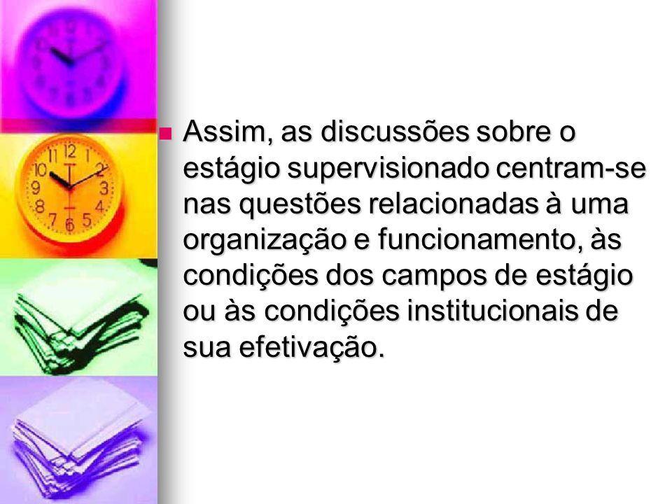 Assim, as discussões sobre o estágio supervisionado centram-se nas questões relacionadas à uma organização e funcionamento, às condições dos campos de estágio ou às condições institucionais de sua efetivação.
