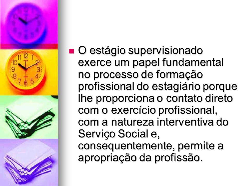 O estágio supervisionado exerce um papel fundamental no processo de formação profissional do estagiário porque lhe proporciona o contato direto com o exercício profissional, com a natureza interventiva do Serviço Social e, consequentemente, permite a apropriação da profissão.